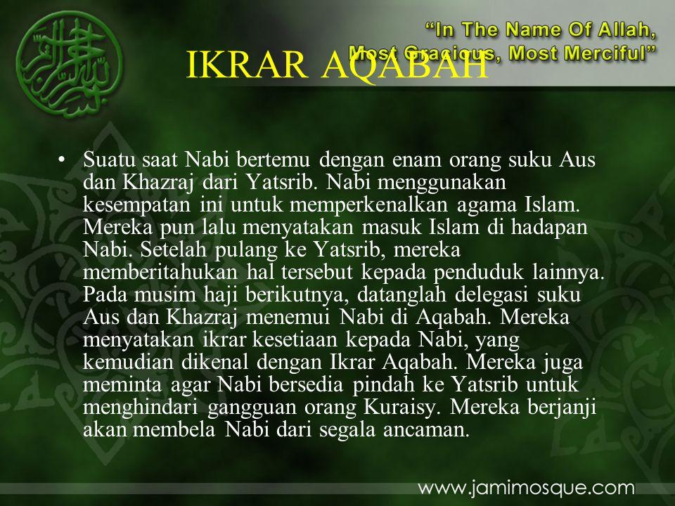IKRAR AQABAH •Suatu saat Nabi bertemu dengan enam orang suku Aus dan Khazraj dari Yatsrib. Nabi menggunakan kesempatan ini untuk memperkenalkan agama