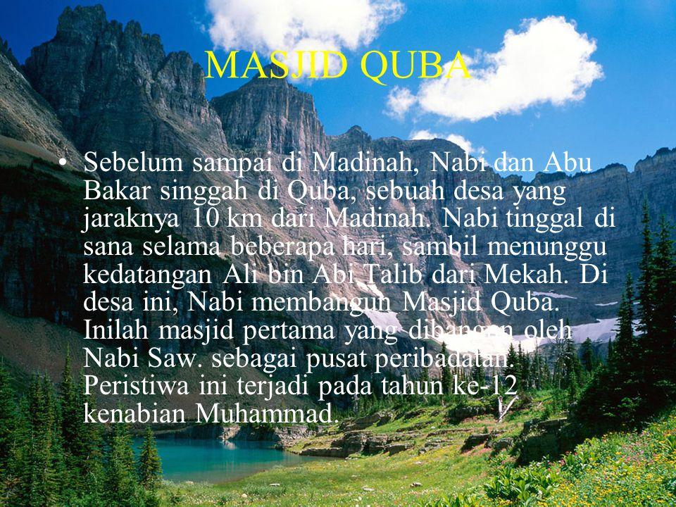 MASJID QUBA •Sebelum sampai di Madinah, Nabi dan Abu Bakar singgah di Quba, sebuah desa yang jaraknya 10 km dari Madinah. Nabi tinggal di sana selama