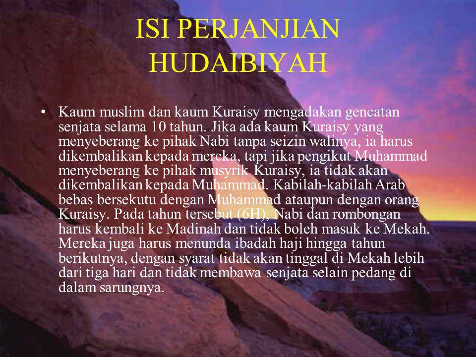 ISI PERJANJIAN HUDAIBIYAH •Kaum muslim dan kaum Kuraisy mengadakan gencatan senjata selama 10 tahun. Jika ada kaum Kuraisy yang menyeberang ke pihak N