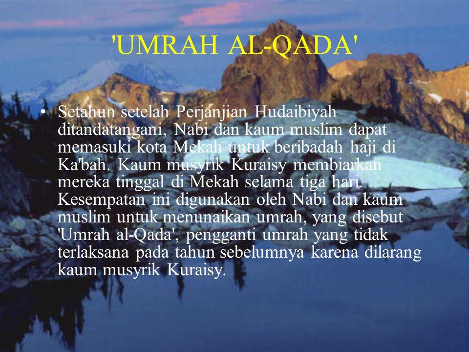 'UMRAH AL-QADA' •Setahun setelah Perjanjian Hudaibiyah ditandatangani, Nabi dan kaum muslim dapat memasuki kota Mekah untuk beribadah haji di Ka'bah.