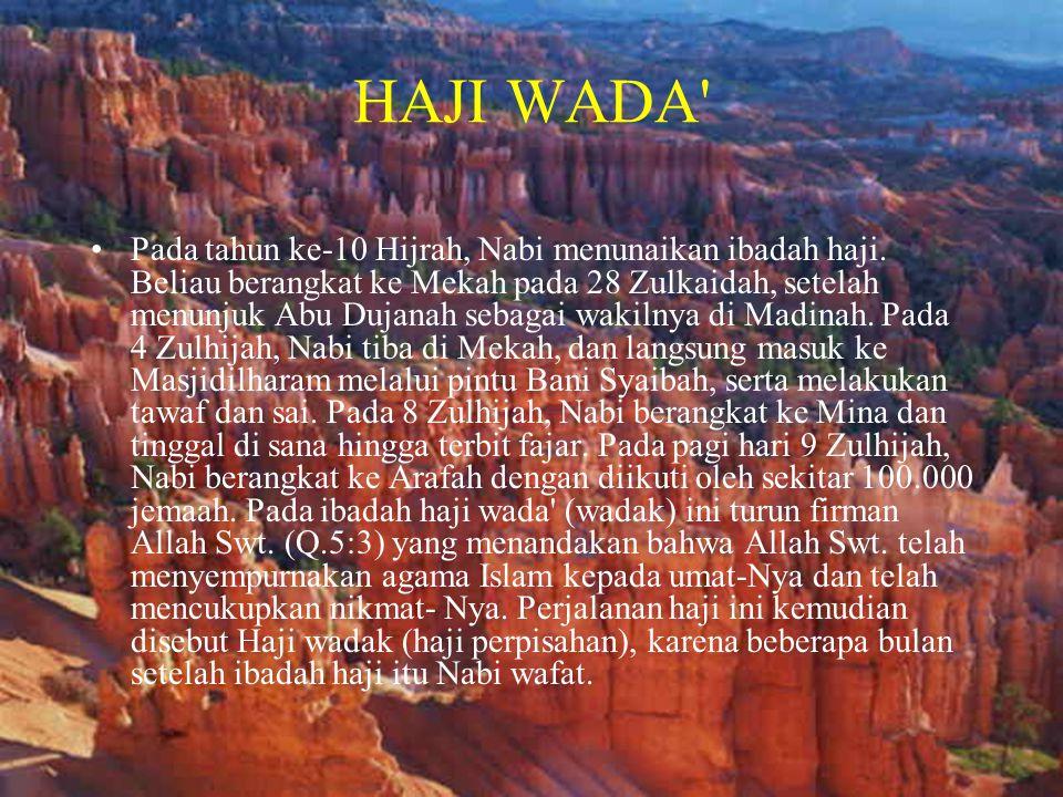 HAJI WADA' •Pada tahun ke-10 Hijrah, Nabi menunaikan ibadah haji. Beliau berangkat ke Mekah pada 28 Zulkaidah, setelah menunjuk Abu Dujanah sebagai wa