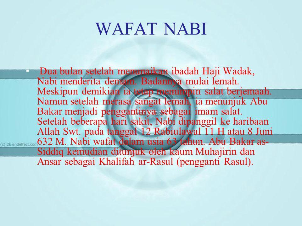 WAFAT NABI • Dua bulan setelah menunaikan ibadah Haji Wadak, Nabi menderita demam. Badannya mulai lemah. Meskipun demikian ia tetap memimpin salat ber