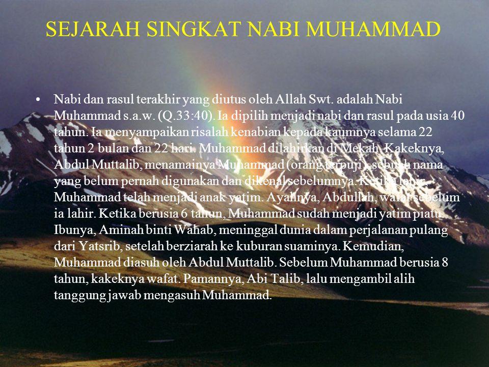 SEJARAH SINGKAT NABI MUHAMMAD •Nabi dan rasul terakhir yang diutus oleh Allah Swt. adalah Nabi Muhammad s.a.w. (Q.33:40). Ia dipilih menjadi nabi dan