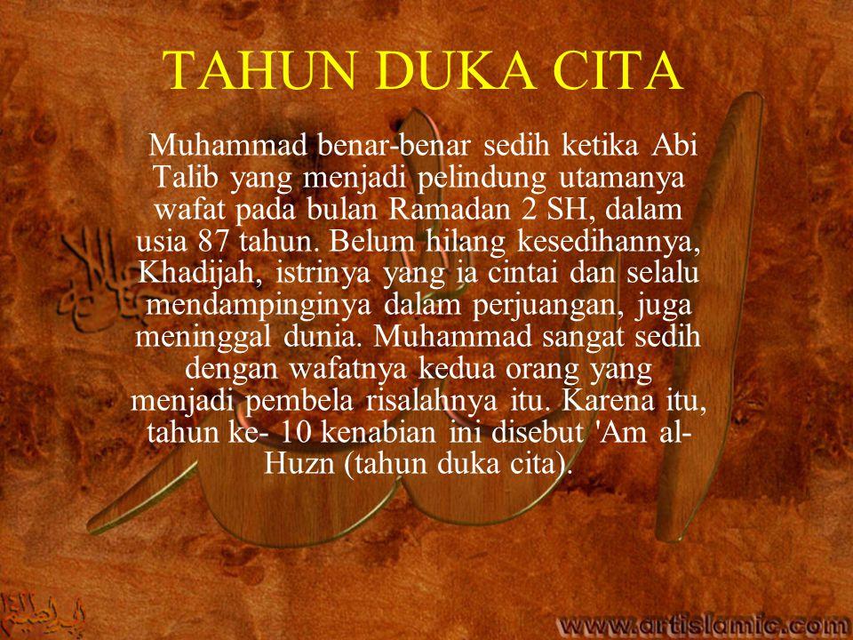 TAHUN DUKA CITA Muhammad benar-benar sedih ketika Abi Talib yang menjadi pelindung utamanya wafat pada bulan Ramadan 2 SH, dalam usia 87 tahun. Belum