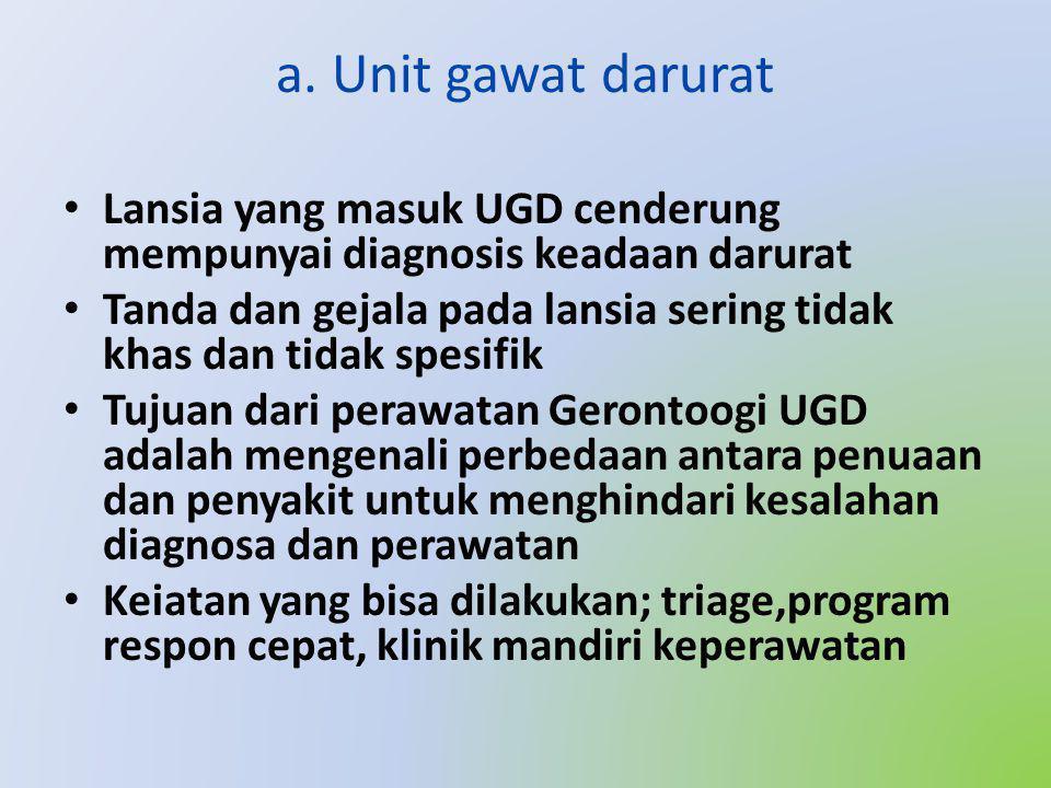 a. Unit gawat darurat • Lansia yang masuk UGD cenderung mempunyai diagnosis keadaan darurat • Tanda dan gejala pada lansia sering tidak khas dan tidak