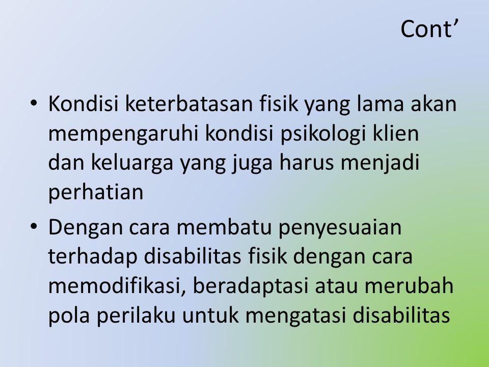 Cont' • Kondisi keterbatasan fisik yang lama akan mempengaruhi kondisi psikologi klien dan keluarga yang juga harus menjadi perhatian • Dengan cara membatu penyesuaian terhadap disabilitas fisik dengan cara memodifikasi, beradaptasi atau merubah pola perilaku untuk mengatasi disabilitas