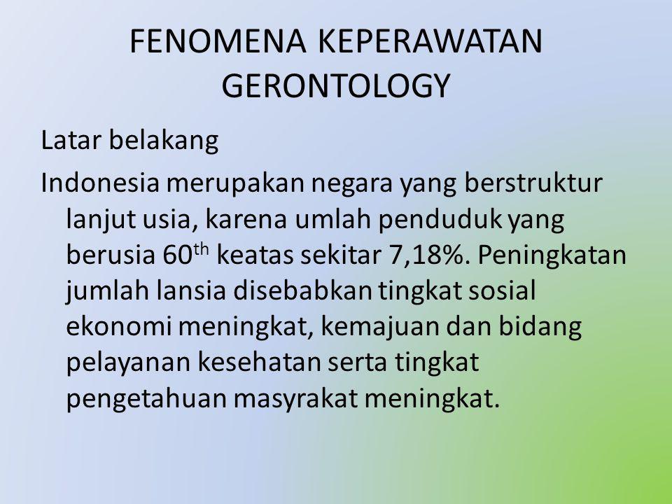 FENOMENA KEPERAWATAN GERONTOLOGY Latar belakang Indonesia merupakan negara yang berstruktur lanjut usia, karena umlah penduduk yang berusia 60 th keatas sekitar 7,18%.