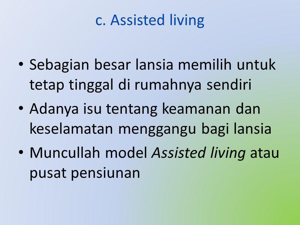 c. Assisted living • Sebagian besar lansia memilih untuk tetap tinggal di rumahnya sendiri • Adanya isu tentang keamanan dan keselamatan menggangu bag