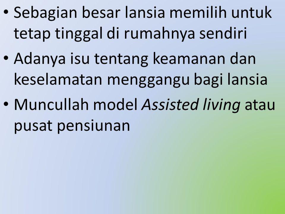 • Sebagian besar lansia memilih untuk tetap tinggal di rumahnya sendiri • Adanya isu tentang keamanan dan keselamatan menggangu bagi lansia • Muncullah model Assisted living atau pusat pensiunan