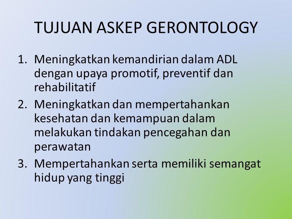 TUJUAN ASKEP GERONTOLOGY 1.Meningkatkan kemandirian dalam ADL dengan upaya promotif, preventif dan rehabilitatif 2.Meningkatkan dan mempertahankan kesehatan dan kemampuan dalam melakukan tindakan pencegahan dan perawatan 3.Mempertahankan serta memiliki semangat hidup yang tinggi
