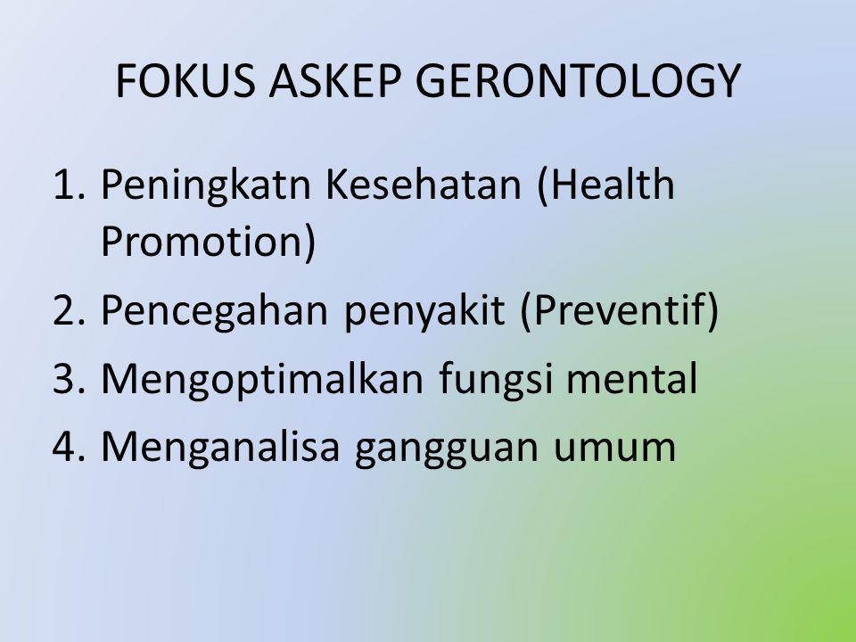 FOKUS ASKEP GERONTOLOGY 1.Peningkatn Kesehatan (Health Promotion) 2.Pencegahan penyakit (Preventif) 3.Mengoptimalkan fungsi mental 4.Menganalisa gangguan umum