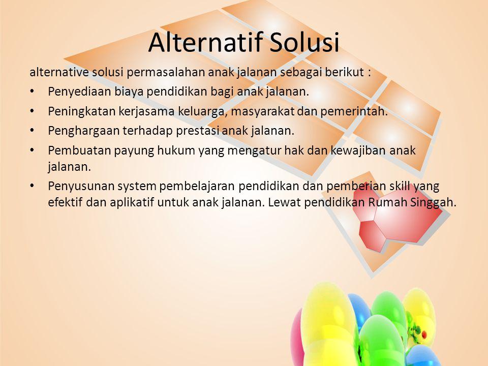 Alternatif Solusi alternative solusi permasalahan anak jalanan sebagai berikut : • Penyediaan biaya pendidikan bagi anak jalanan. • Peningkatan kerjas