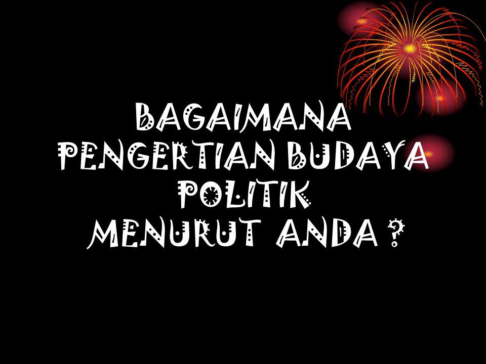 BAGAIMANA PENGERTIAN BUDAYA POLITIK MENURUT ANDA ?