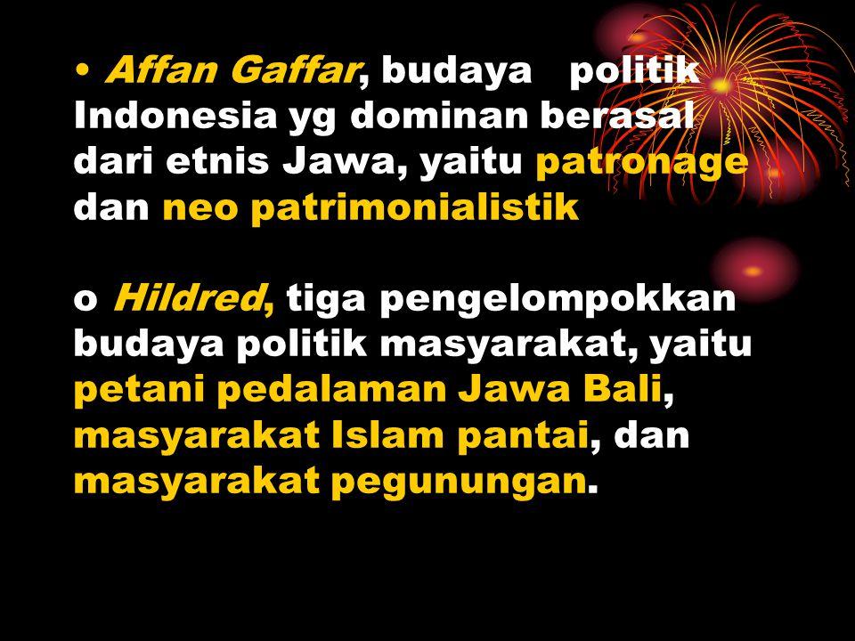 • Affan Gaffar, budaya politik Indonesia yg dominan berasal dari etnis Jawa, yaitu patronage dan neo patrimonialistik o Hildred, tiga pengelompokkan b