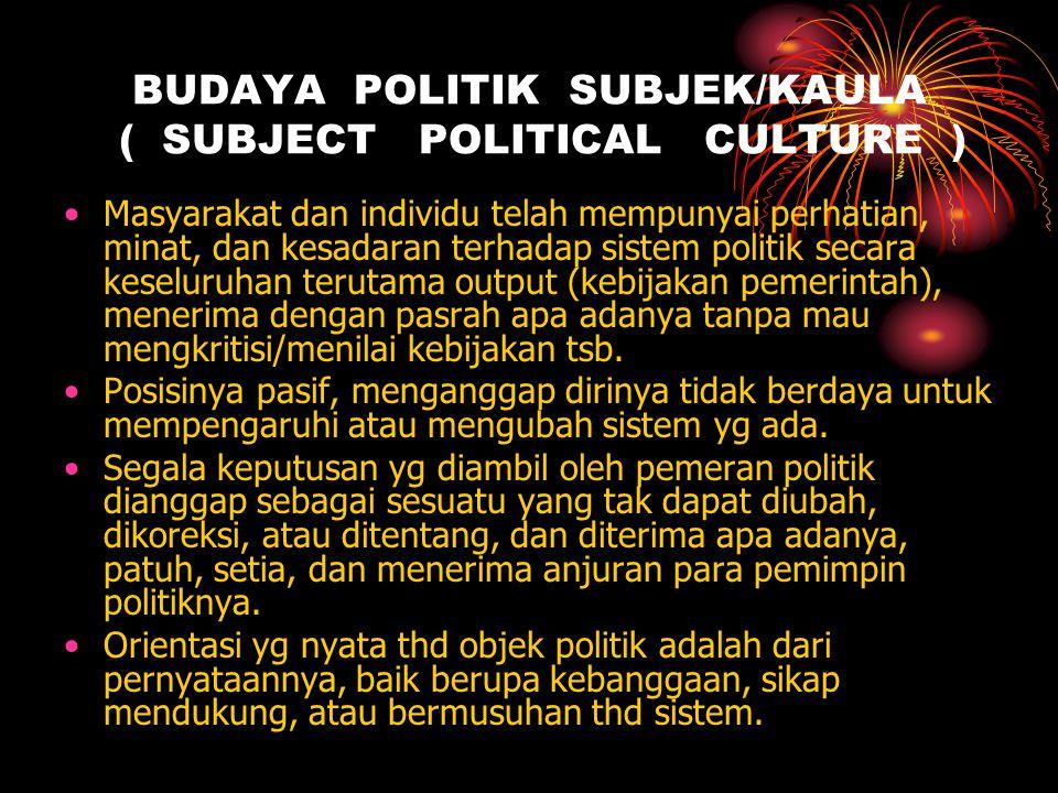 BUDAYA POLITIK SUBJEK/KAULA ( SUBJECT POLITICAL CULTURE ) •Masyarakat dan individu telah mempunyai perhatian, minat, dan kesadaran terhadap sistem pol
