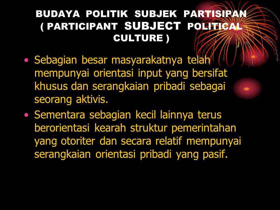 BUDAYA POLITIK SUBJEK PARTISIPAN ( PARTICIPANT SUBJECT POLITICAL CULTURE ) •Sebagian besar masyarakatnya telah mempunyai orientasi input yang bersifat