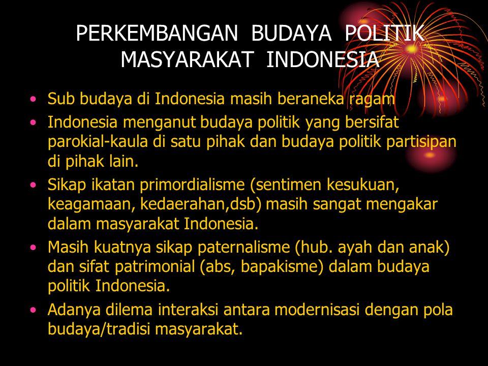 PERKEMBANGAN BUDAYA POLITIK MASYARAKAT INDONESIA •Sub budaya di Indonesia masih beraneka ragam •Indonesia menganut budaya politik yang bersifat paroki