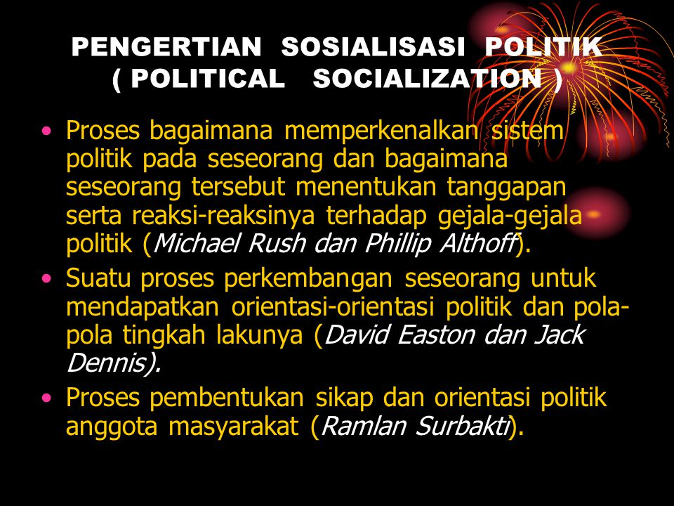 PENGERTIAN SOSIALISASI POLITIK ( POLITICAL SOCIALIZATION ) •Proses bagaimana memperkenalkan sistem politik pada seseorang dan bagaimana seseorang ters
