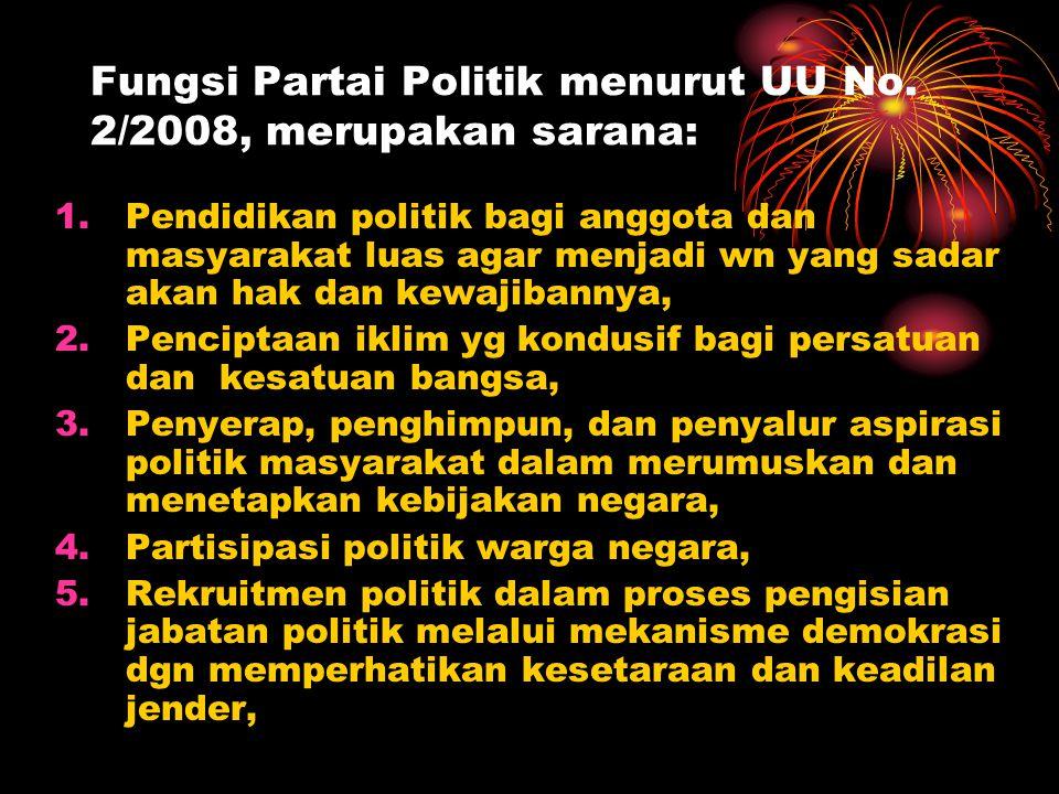 Fungsi Partai Politik menurut UU No. 2/2008, merupakan sarana: 1.Pendidikan politik bagi anggota dan masyarakat luas agar menjadi wn yang sadar akan h