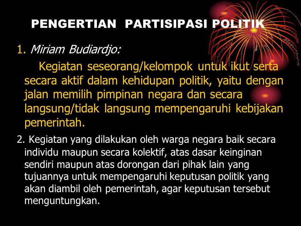 PENGERTIAN PARTISIPASI POLITIK 1. Miriam Budiardjo: Kegiatan seseorang/kelompok untuk ikut serta secara aktif dalam kehidupan politik, yaitu dengan ja