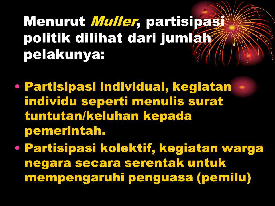 Menurut Muller, partisipasi politik dilihat dari jumlah pelakunya: •Partisipasi individual, kegiatan individu seperti menulis surat tuntutan/keluhan k