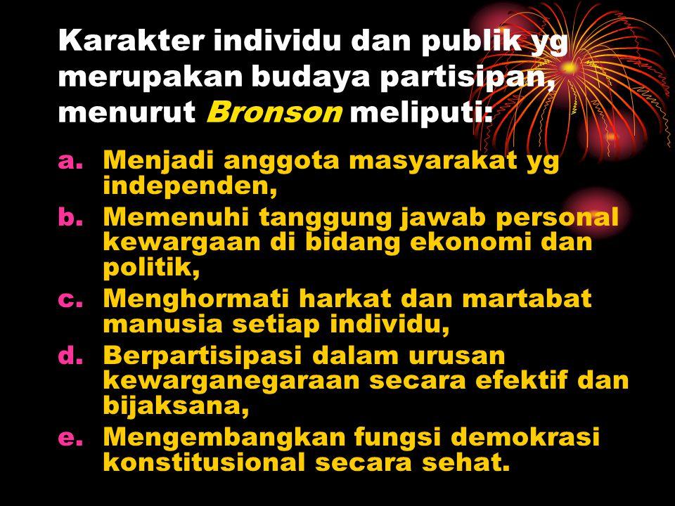 Karakter individu dan publik yg merupakan budaya partisipan, menurut Bronson meliputi: a.Menjadi anggota masyarakat yg independen, b.Memenuhi tanggung