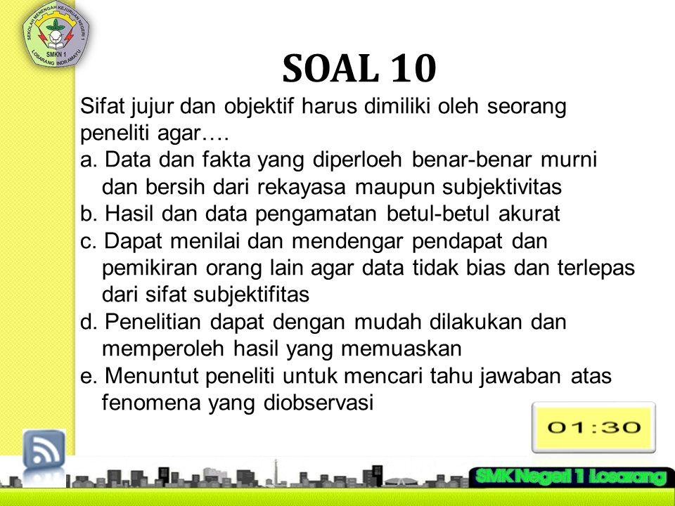 SOAL 10 Sifat jujur dan objektif harus dimiliki oleh seorang peneliti agar…. a. Data dan fakta yang diperloeh benar-benar murni dan bersih dari rekaya