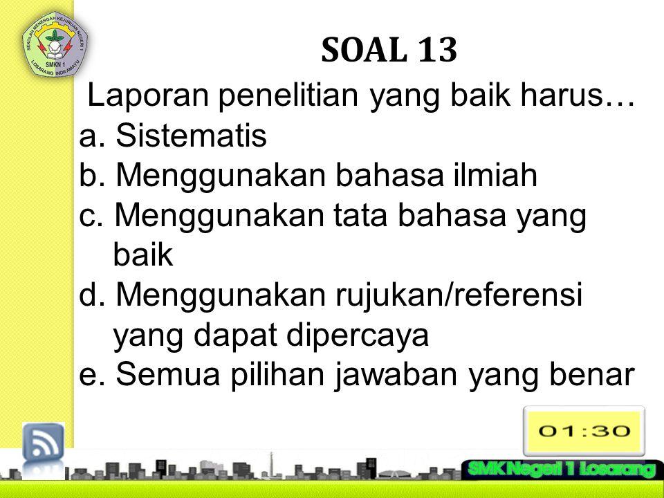 SOAL 13 Laporan penelitian yang baik harus… a. Sistematis b. Menggunakan bahasa ilmiah c. Menggunakan tata bahasa yang baik d. Menggunakan rujukan/ref