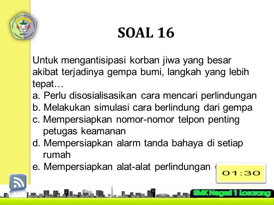 SOAL 16 Untuk mengantisipasi korban jiwa yang besar akibat terjadinya gempa bumi, langkah yang lebih tepat… a. Perlu disosialisasikan cara mencari per