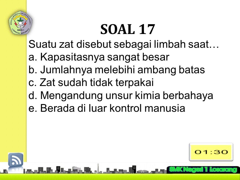 SOAL 17 Suatu zat disebut sebagai limbah saat… a. Kapasitasnya sangat besar b. Jumlahnya melebihi ambang batas c. Zat sudah tidak terpakai d. Mengandu
