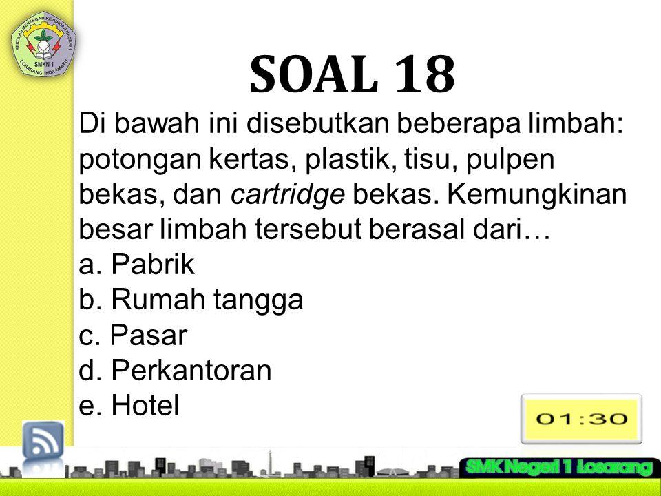 SOAL 18 Di bawah ini disebutkan beberapa limbah: potongan kertas, plastik, tisu, pulpen bekas, dan cartridge bekas. Kemungkinan besar limbah tersebut