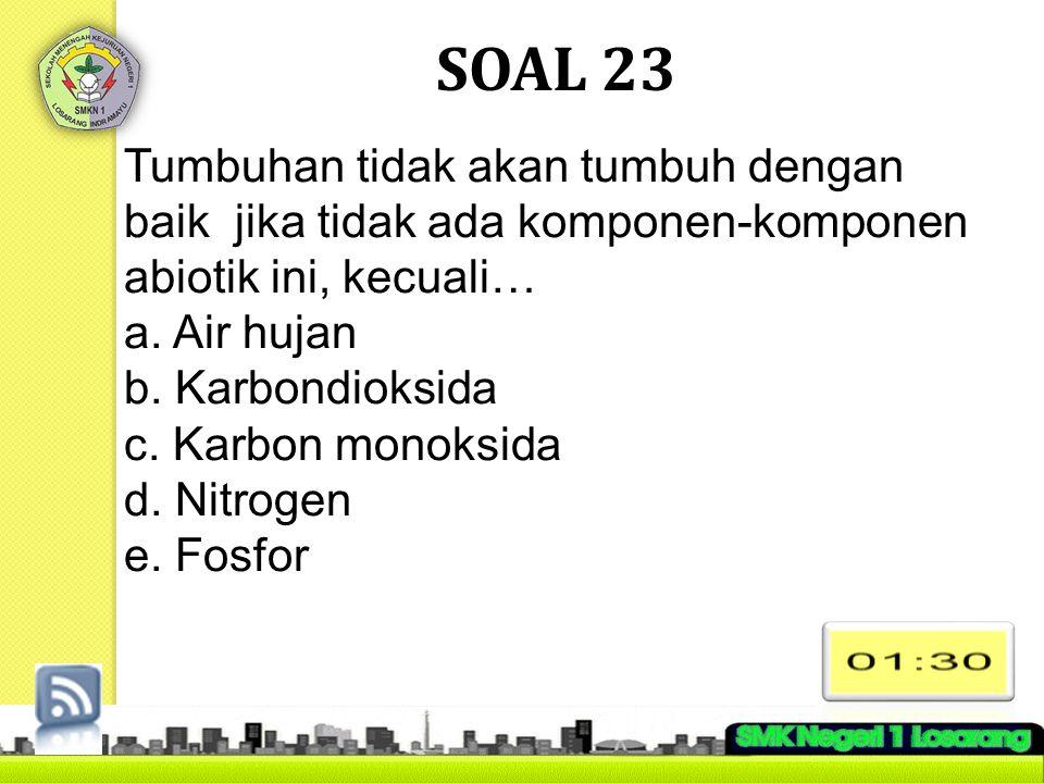 SOAL 23 Tumbuhan tidak akan tumbuh dengan baik jika tidak ada komponen-komponen abiotik ini, kecuali… a. Air hujan b. Karbondioksida c. Karbon monoksi