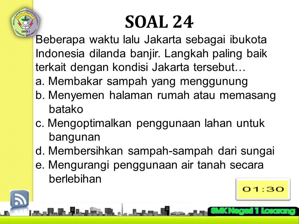 SOAL 24 Beberapa waktu lalu Jakarta sebagai ibukota Indonesia dilanda banjir. Langkah paling baik terkait dengan kondisi Jakarta tersebut… a. Membakar