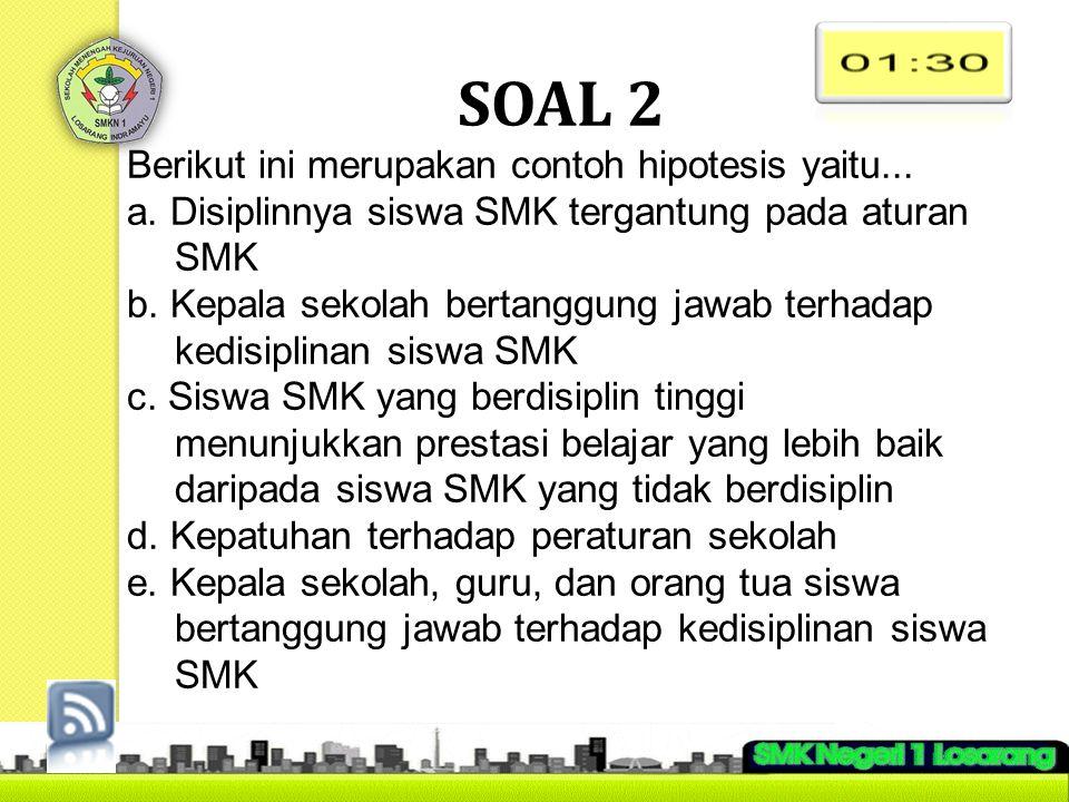 SOAL 2 Berikut ini merupakan contoh hipotesis yaitu... a. Disiplinnya siswa SMK tergantung pada aturan SMK b. Kepala sekolah bertanggung jawab terhada