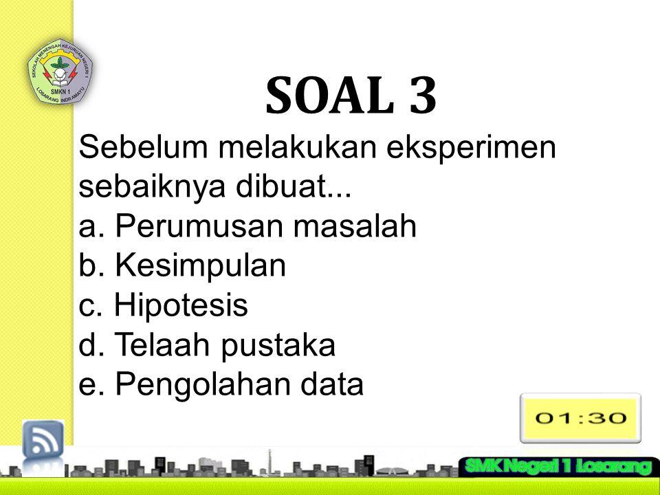 SOAL 3 Sebelum melakukan eksperimen sebaiknya dibuat... a. Perumusan masalah b. Kesimpulan c. Hipotesis d. Telaah pustaka e. Pengolahan data