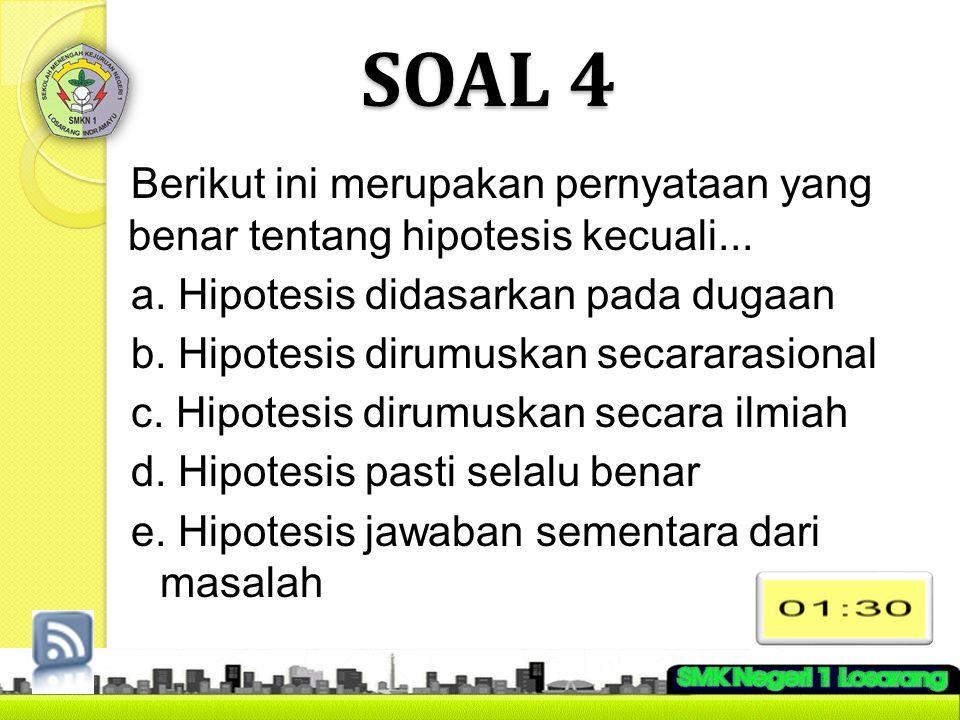 SOAL 4 Berikut ini merupakan pernyataan yang benar tentang hipotesis kecuali... a. Hipotesis didasarkan pada dugaan b. Hipotesis dirumuskan secararasi