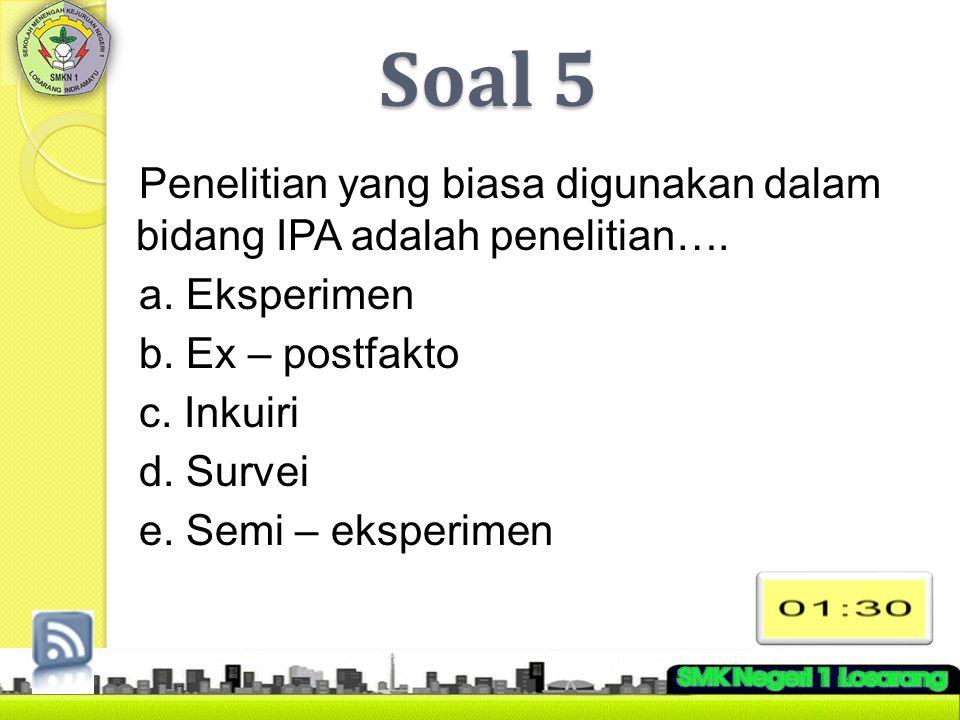 Soal 5 Penelitian yang biasa digunakan dalam bidang IPA adalah penelitian…. a. Eksperimen b. Ex – postfakto c. Inkuiri d. Survei e. Semi – eksperimen