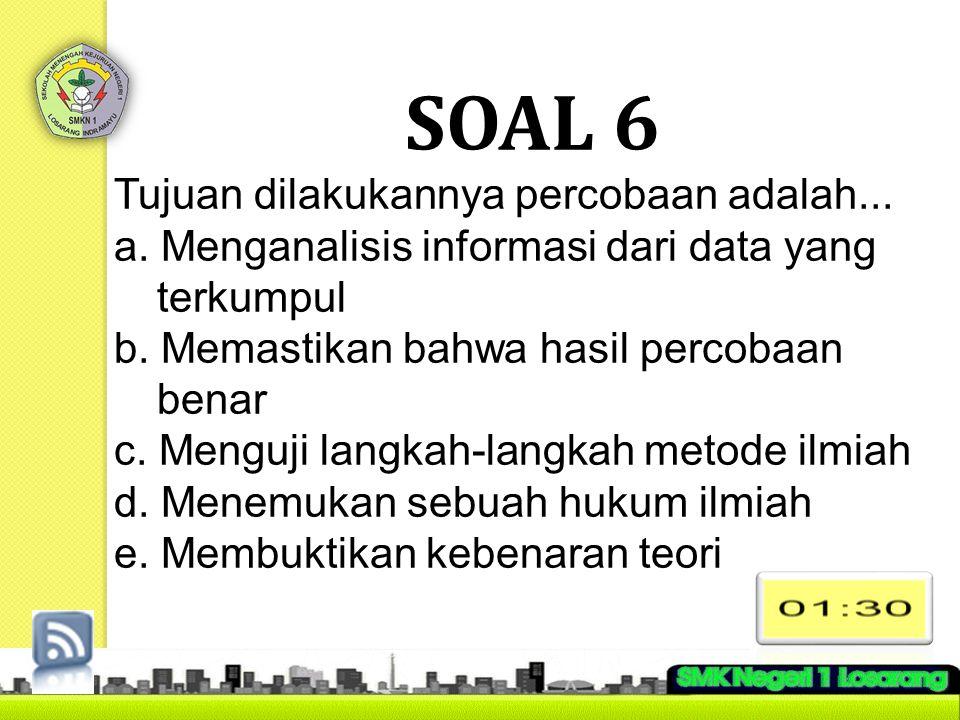 SOAL 6 Tujuan dilakukannya percobaan adalah... a. Menganalisis informasi dari data yang terkumpul b. Memastikan bahwa hasil percobaan benar c. Menguji