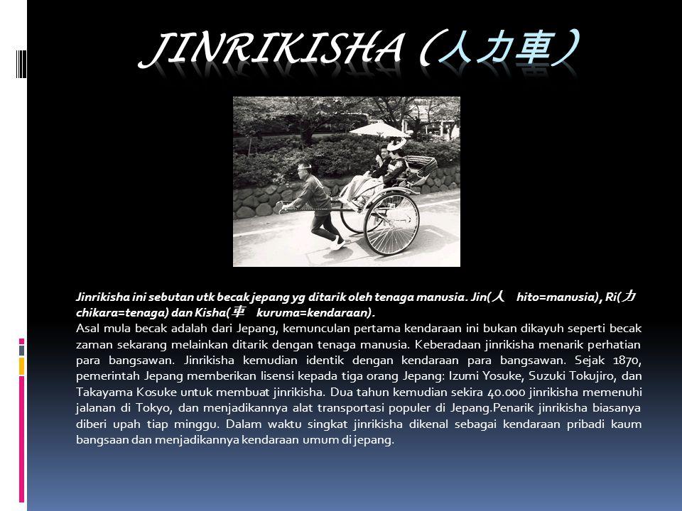 Jinrikisha ini sebutan utk becak jepang yg ditarik oleh tenaga manusia. Jin( 人 hito=manusia), Ri( 力 chikara=tenaga) dan Kisha( 車 kuruma=kendaraan). As