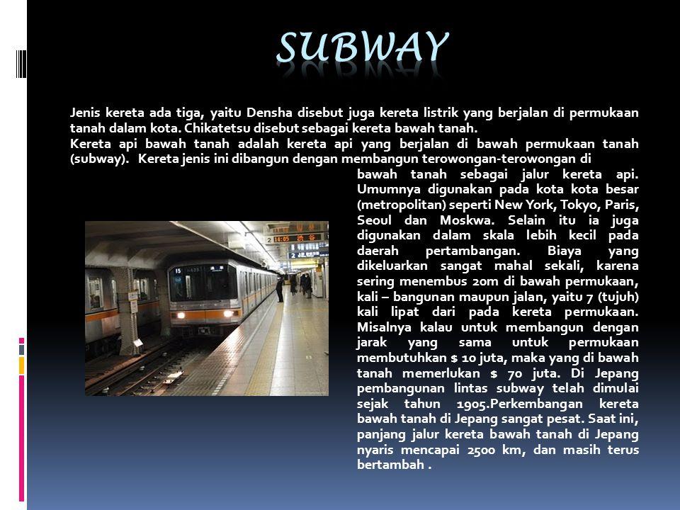Jenis kereta ada tiga, yaitu Densha disebut juga kereta listrik yang berjalan di permukaan tanah dalam kota. Chikatetsu disebut sebagai kereta bawah t