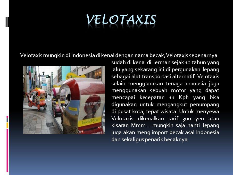 Velotaxis mungkin di Indonesia di kenal dengan nama becak, Velotaxis sebenarnya sudah di kenal di Jerman sejak 12 tahun yang lalu yang sekarang ini di