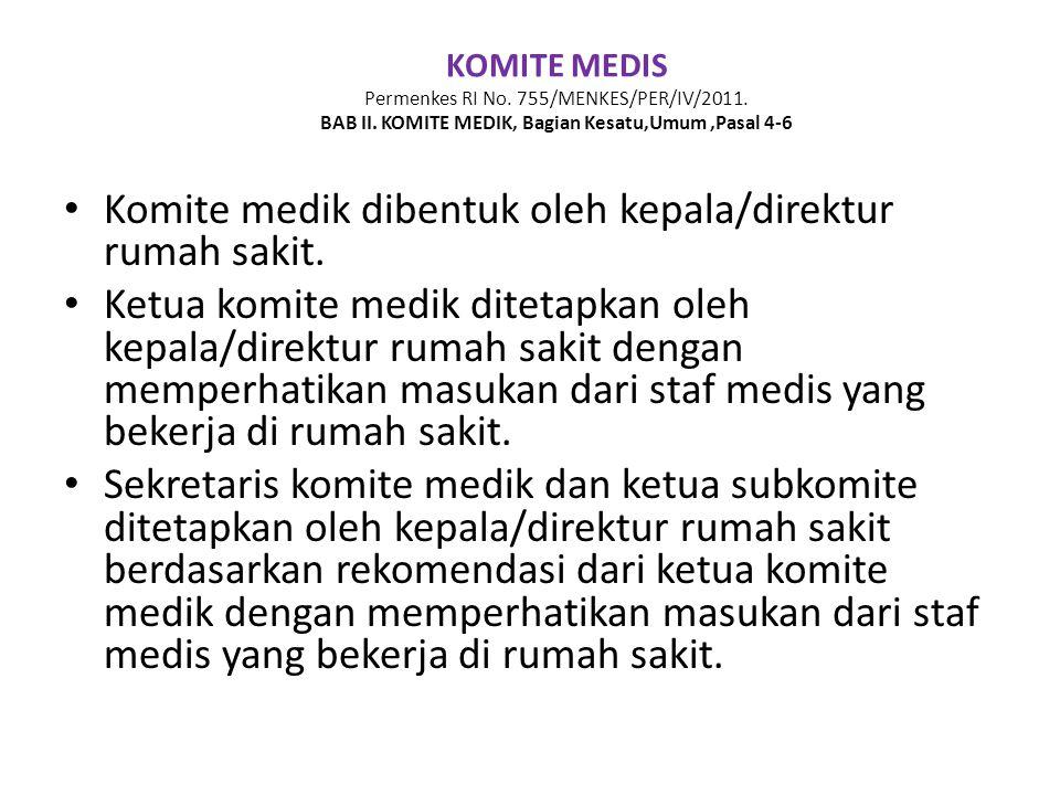 KOMITE MEDIS Permenkes RI No. 755/MENKES/PER/IV/2011. BAB II. KOMITE MEDIK, Bagian Kesatu,Umum,Pasal 4-6 • Komite medik dibentuk oleh kepala/direktur