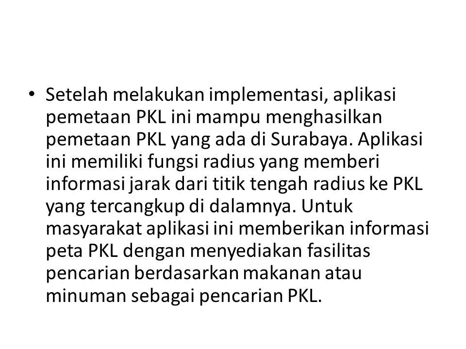 • Setelah melakukan implementasi, aplikasi pemetaan PKL ini mampu menghasilkan pemetaan PKL yang ada di Surabaya. Aplikasi ini memiliki fungsi radius