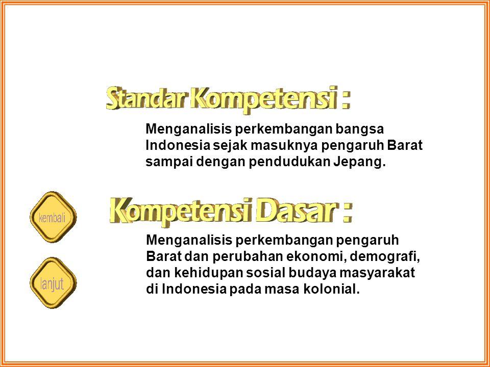 Menganalisis perkembangan bangsa Indonesia sejak masuknya pengaruh Barat sampai dengan pendudukan Jepang. Menganalisis perkembangan pengaruh Barat dan