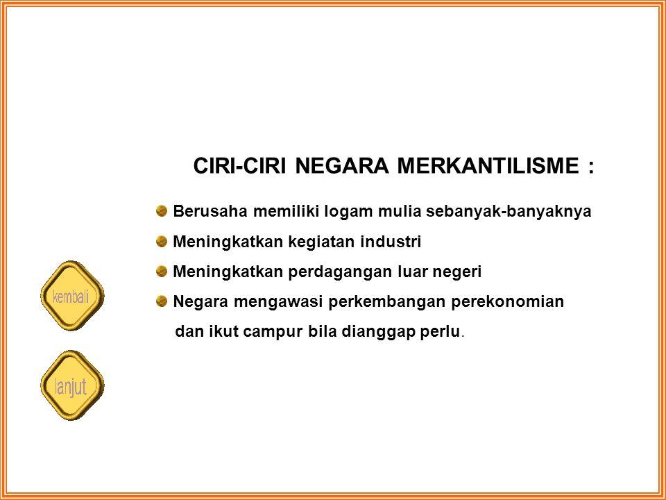 CIRI-CIRI NEGARA MERKANTILISME : Berusaha memiliki logam mulia sebanyak-banyaknya Meningkatkan kegiatan industri Meningkatkan perdagangan luar negeri
