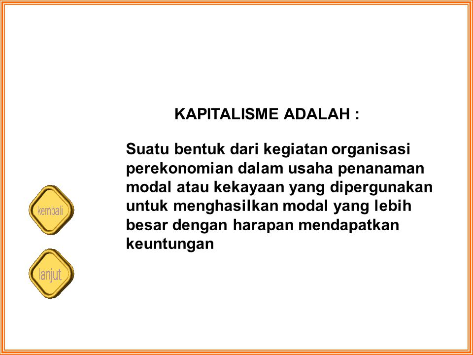 KAPITALISME ADALAH : Suatu bentuk dari kegiatan organisasi perekonomian dalam usaha penanaman modal atau kekayaan yang dipergunakan untuk menghasilkan
