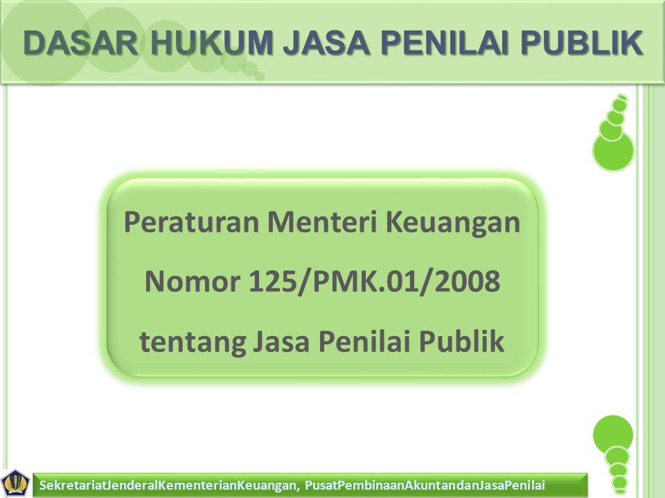 DASAR HUKUM JASA PENILAI PUBLIK SekretariatJenderalKementerianKeuangan, PusatPembinaanAkuntandanJasaPenilai Peraturan Menteri Keuangan Nomor 125/PMK.01/2008 tentang Jasa Penilai Publik