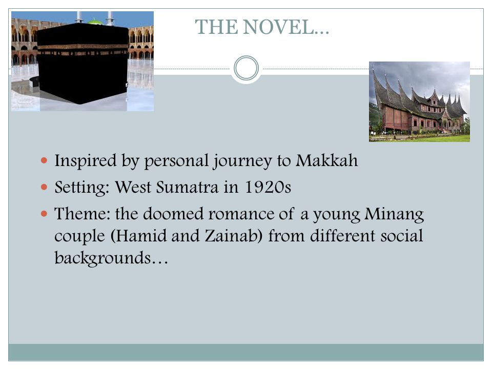THE NOVEL…  Inspired by personal journey to Makkah  Setting: West Sumatra in 1920s  Theme: the doomed romance of a young Minang couple (Hamid and Z