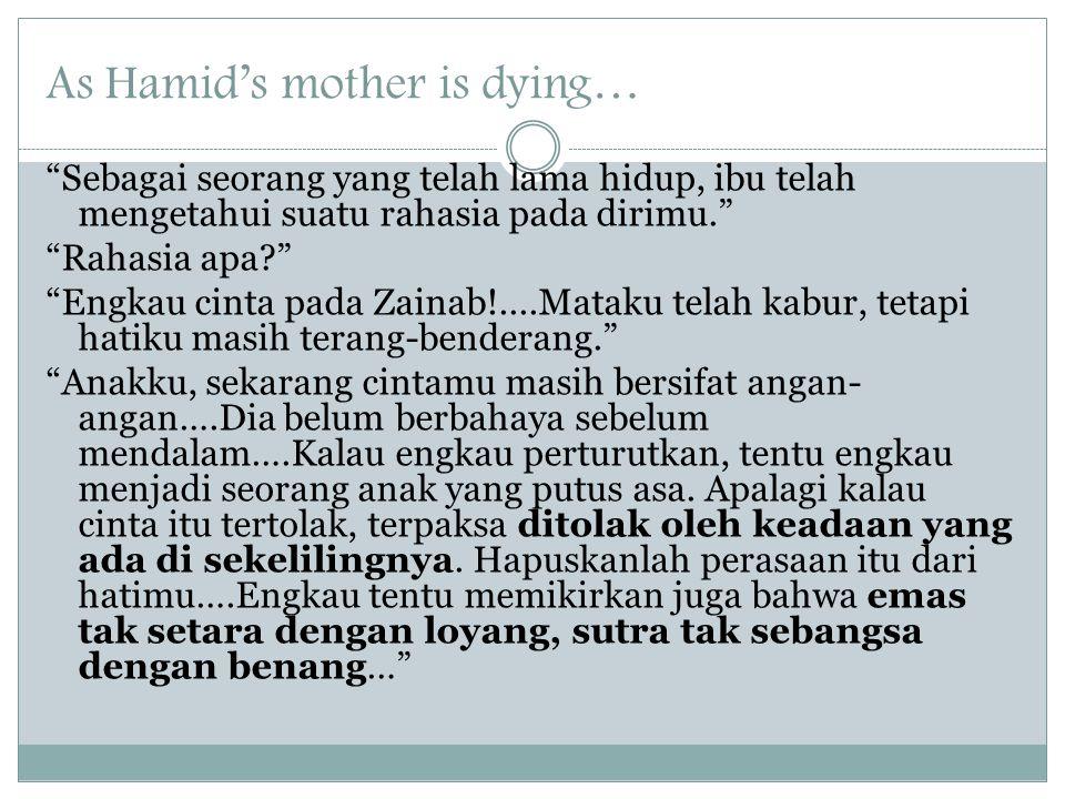 As Hamid's mother is dying… Sebagai seorang yang telah lama hidup, ibu telah mengetahui suatu rahasia pada dirimu. Rahasia apa Engkau cinta pada Zainab!....Mataku telah kabur, tetapi hatiku masih terang-benderang. Anakku, sekarang cintamu masih bersifat angan- angan….Dia belum berbahaya sebelum mendalam….Kalau engkau perturutkan, tentu engkau menjadi seorang anak yang putus asa.