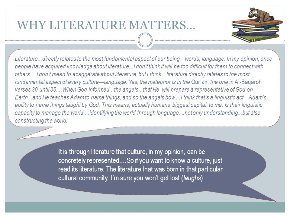 WHY LITERATURE MATTERS… Literature...directly relates to the most fundamental aspect of our being—words, language. In my opinion, once people have acq